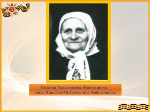 Пелагея Максимовна Решетникова - мать Николая Михайловича Решетникова