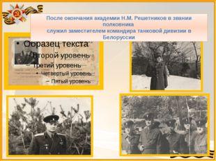 После окончания академии Н.М. Решетников в звании полковника служил заместите