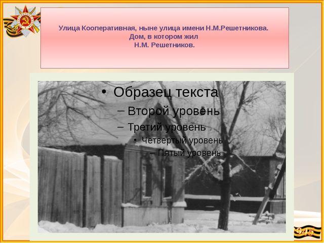 Улица Кооперативная, ныне улица имени Н.М.Решетникова. Дом, в котором жил Н....