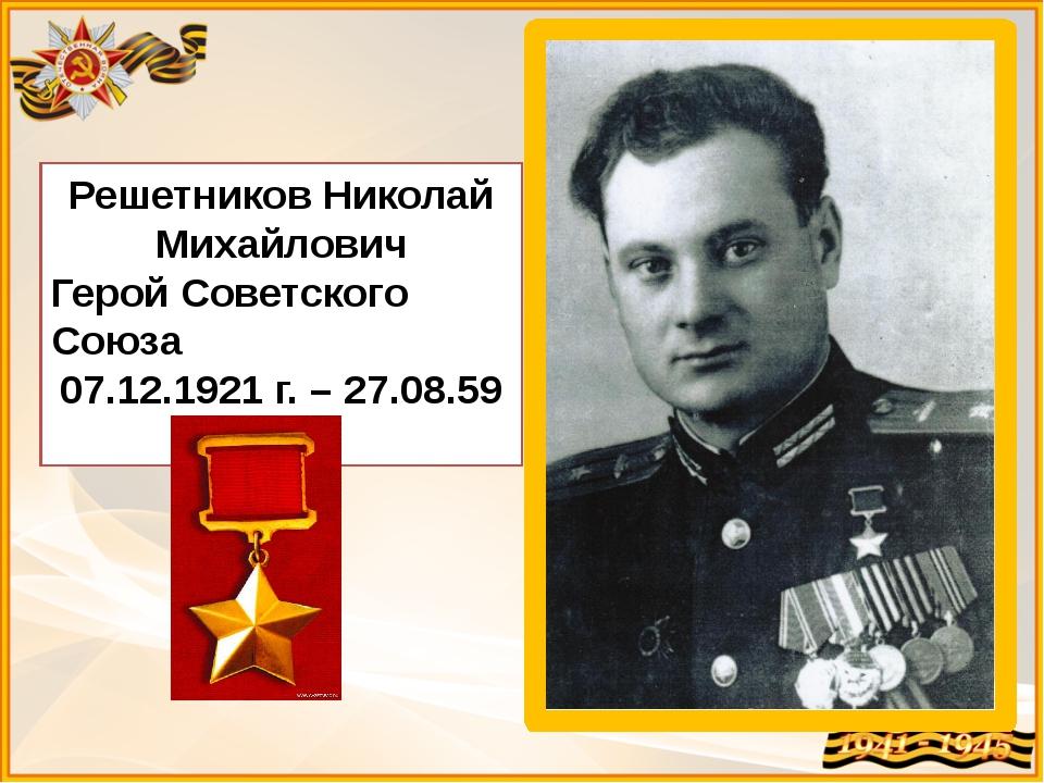 Решетников Николай Михайлович Герой Советского Союза 07.12.1921 г. – 27.08.59...
