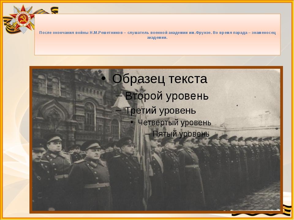 После окончания войны Н.М.Решетников – слушатель военной академии им.Фрунзе....