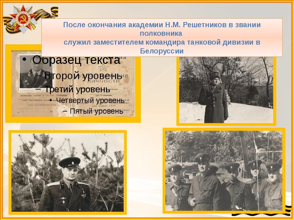 После окончания академии Н.М. Решетников в звании полковника служил заместите...