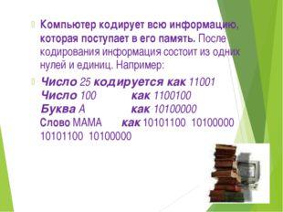 Компьютер кодирует всю информацию, которая поступает в его память. После коди