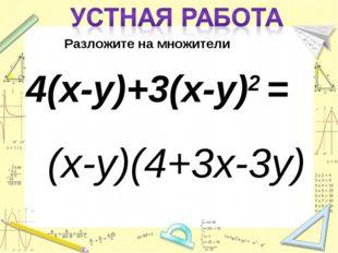 Разложите на множители 4(х-у)+3(х-у)2 = (х-у)(4+3х-3у)