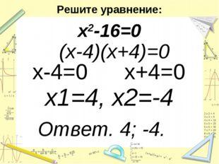 Решите уравнение: х2-16=0 (х-4)(х+4)=0 х-4=0 х+4=0 х1=4, х2=-4 Ответ. 4; -4.