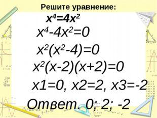 Решите уравнение: х4=4х2 х4-4х2=0 х2(х2-4)=0 х2(х-2)(х+2)=0 х1=0, х2=2, х3=-2