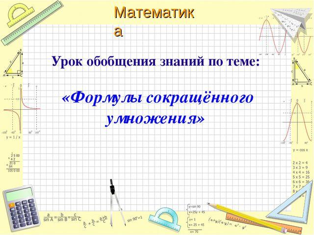 Урок обобщения знаний по теме: «Формулы сокращённого умножения» Математика