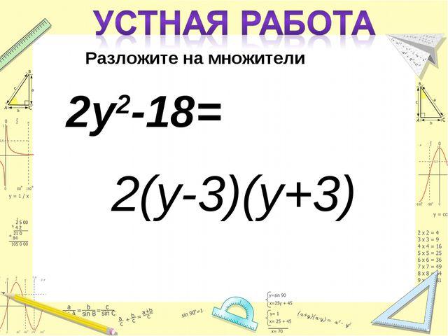Разложите на множители 2у2-18= 2(у-3)(у+3)