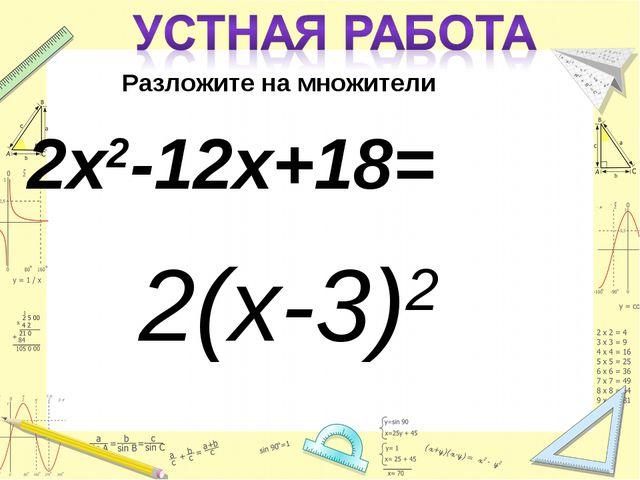 Разложите на множители 2х2-12х+18= 2(х-3)2