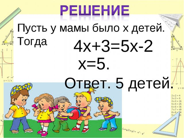 Пусть у мамы было х детей. Тогда 4х+3=5х-2 х=5. Ответ. 5 детей.