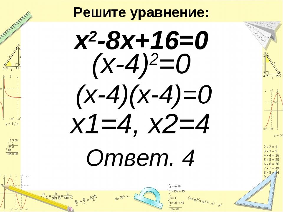 Решите уравнение: х2-8х+16=0 (х-4)2=0 (х-4)(х-4)=0 х1=4, х2=4 Ответ. 4