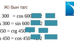 Жұбын тап: sin 300 = cos 600 =1/2 cos 300 = sin 600 =√3/2 tg450 = ctg 450=1 S