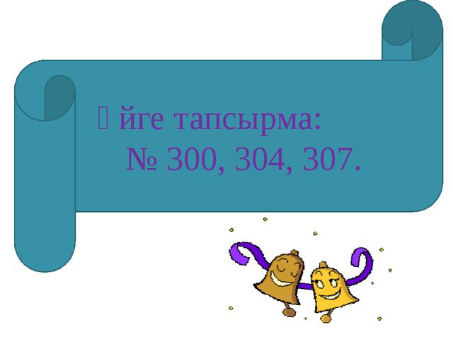 Үйге тапсырма: № 300, 304, 307.