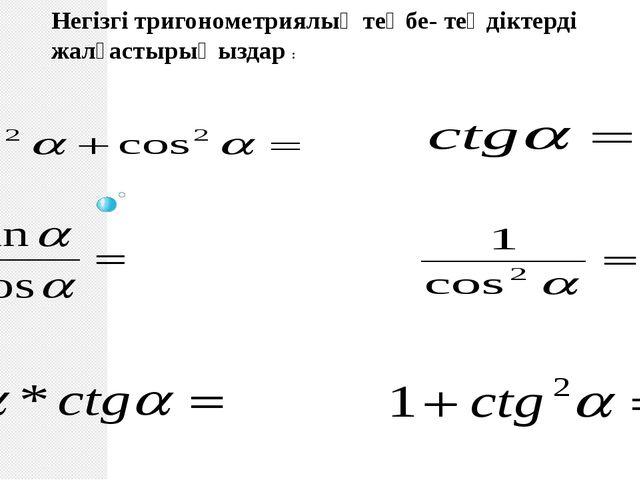 Негізгі тригонометриялық теңбе- теңдіктерді жалғастырыңыздар :