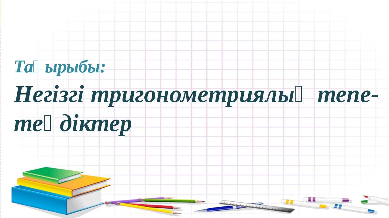 Тақырыбы: Негізгі тригонометриялық тепе-теңдіктер
