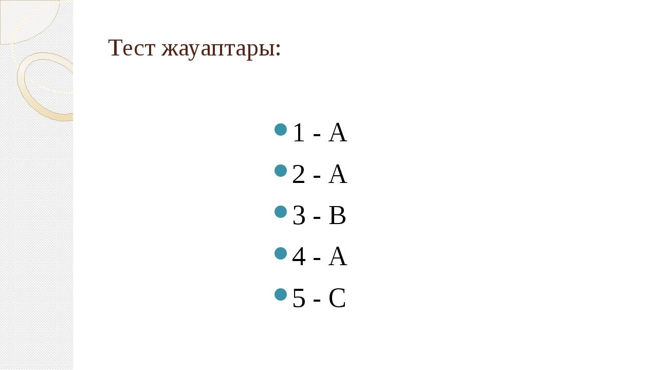 Тест жауаптары: 1 - А 2 - А 3 - В 4 - А 5 - С