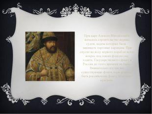 При царе Алексее Михайловиче началось строительство первых судов, задача кото