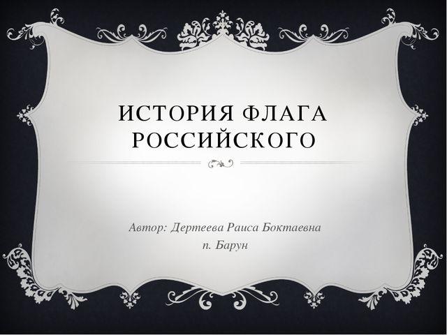 ИСТОРИЯ ФЛАГА РОССИЙСКОГО Автор: Дертеева Раиса Боктаевна п. Барун