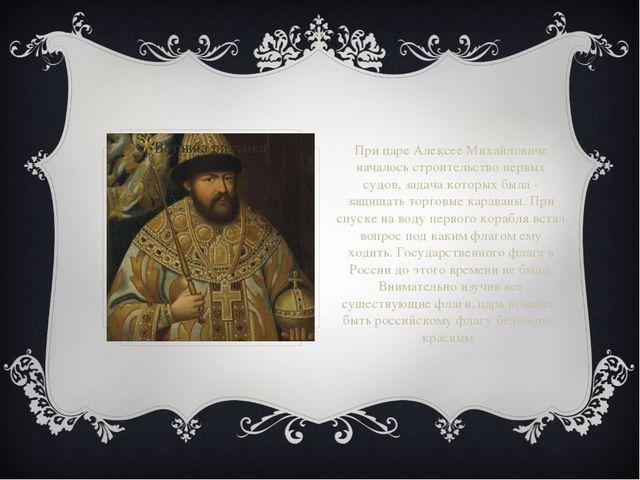 При царе Алексее Михайловиче началось строительство первых судов, задача кото...