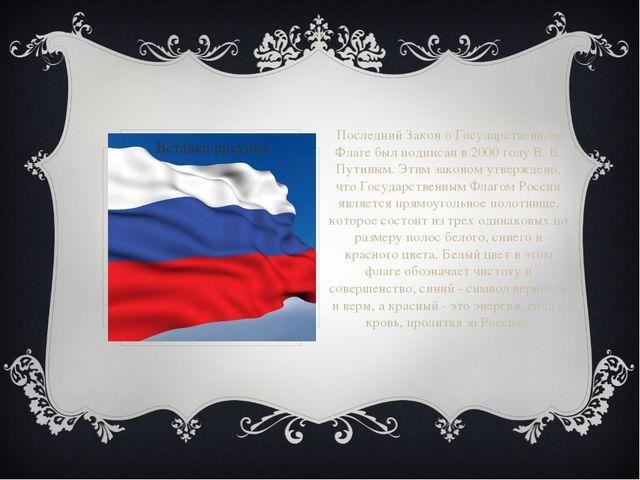 Последний Закон о Государственном Флаге был подписан в 2000 году В. В. Путины...