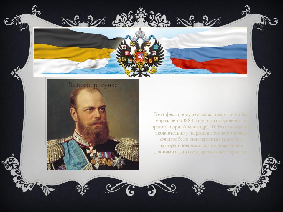 Этот флаг просуществовал недолго, он был упразднен в 1883 году, при вступлени...