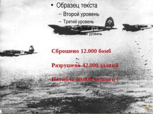 Сброшено 12.000 бомб Разрушено 42.000 зданий Погибло 40.000 человек !