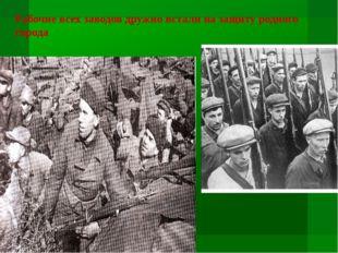Рабочие всех заводов дружно встали на защиту родного города