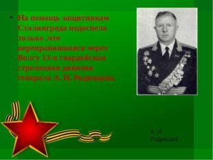 На помощь защитникам Сталинграда подоспела только ,что переправившаяся через