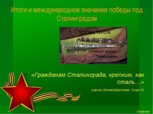 Итоги и международное значение победы под Сталинградом «Гражданам Сталинграда
