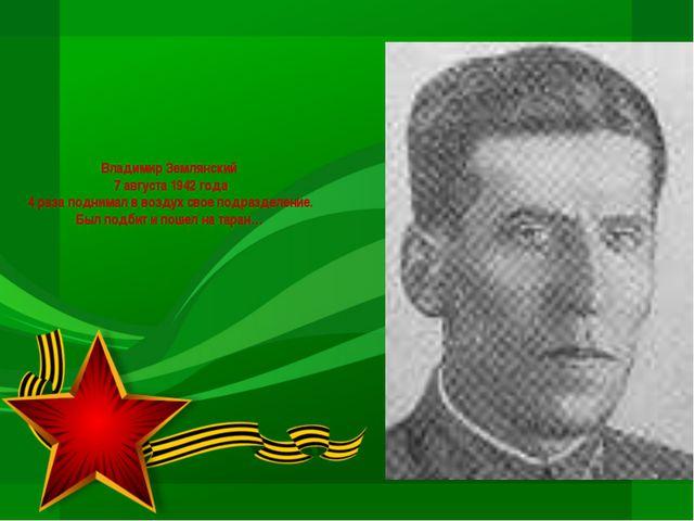Владимир Землянский 7 августа 1942 года 4 раза поднимал в воздух свое подразд...