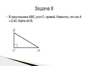 Задача 8 В треугольнике АВС, угол С- прямой. Известно, что сos A = 0,43. Найт