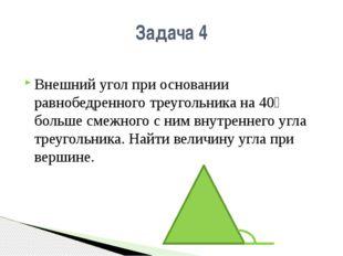 Внешний угол при основании равнобедренного треугольника на 40⁰ больше смежног