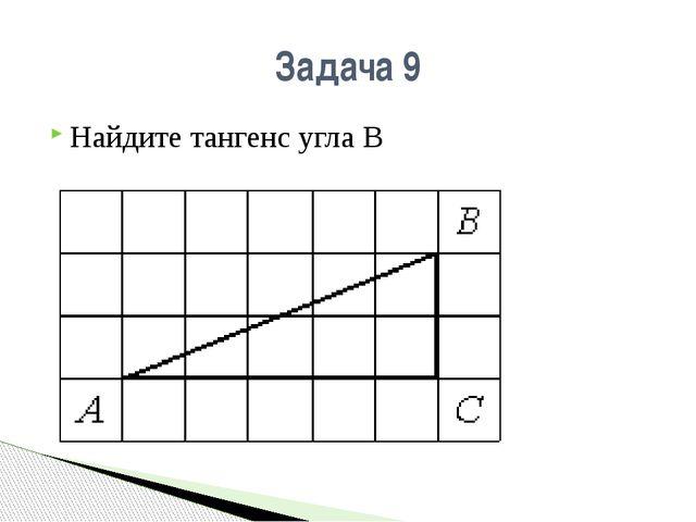 Задача 9 Найдите тангенс угла В