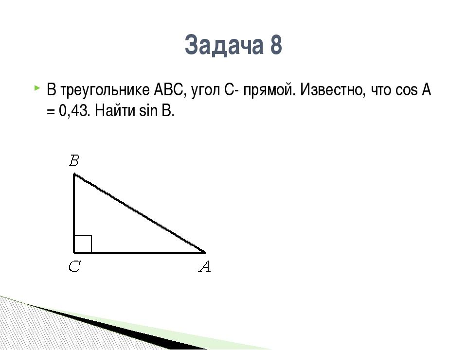 Задача 8 В треугольнике АВС, угол С- прямой. Известно, что сos A = 0,43. Найт...