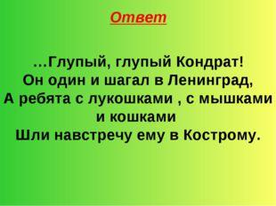 Ответ …Глупый, глупый Кондрат! Он один и шагал в Ленинград, А ребята с лукошк