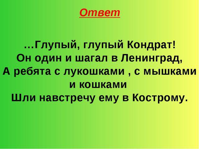 Ответ …Глупый, глупый Кондрат! Он один и шагал в Ленинград, А ребята с лукошк...
