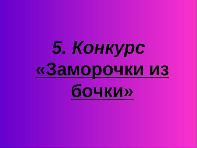 5. Конкурс «Заморочки из бочки»
