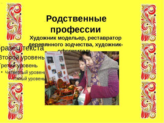 . . Родственные профессии Художник модельер, реставратор деревянного зодчест...