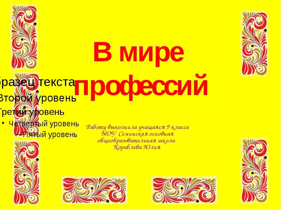 В мире профессий Работу выполнила учащаяся 9 класса МОУ Семинская основная о...