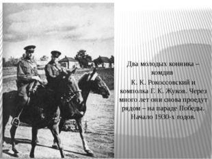 Два молодых конника – комдив К. К. Рокоссовский и комполка Г. К. Жуков. Через