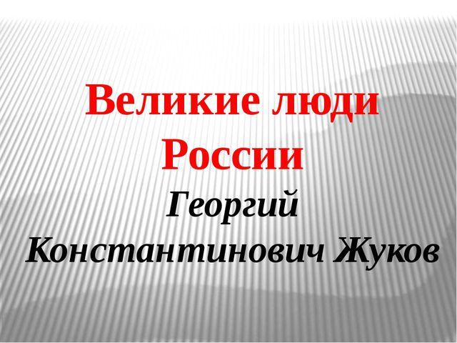 Великие люди России Георгий Константинович Жуков