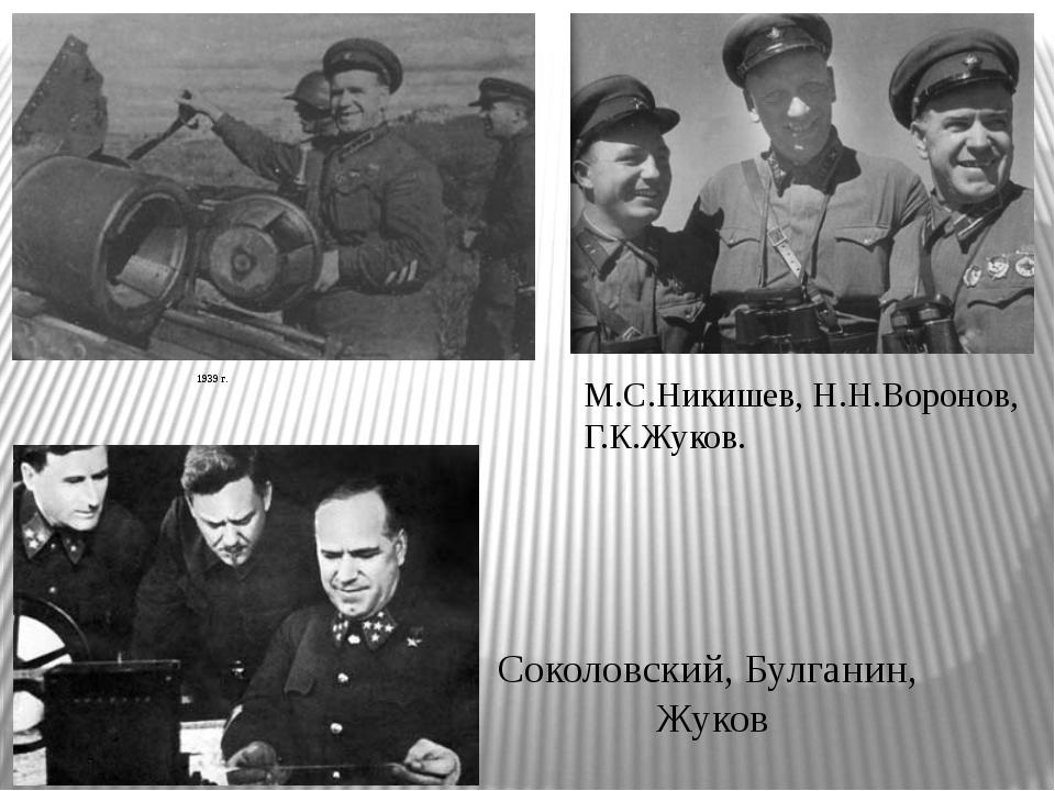 1939 г. М.С.Никишев, Н.Н.Воронов, Г.К.Жуков. Соколовский, Булганин, Жуков