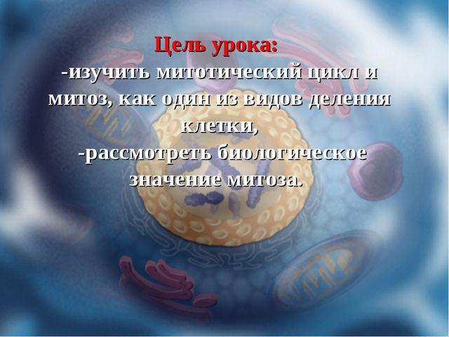 Цель урока: -изучить митотический цикл и митоз, как один из видов деления кле...