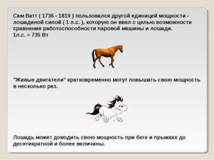 Сам Ватт ( 1736 - 1819 ) пользовался другой единицей мощности - лошадиной сил