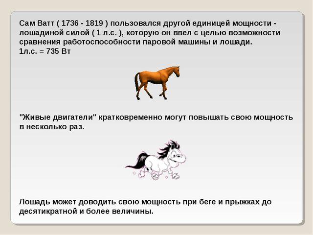 Сам Ватт ( 1736 - 1819 ) пользовался другой единицей мощности - лошадиной сил...