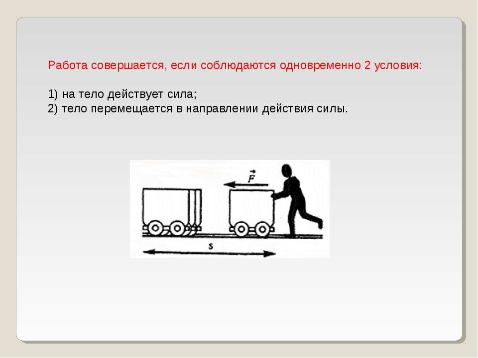 Работа совершается, если соблюдаются одновременно 2 условия: 1) на тело дейст...