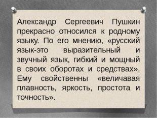 Александр Сергеевич Пушкин прекрасно относился к родному языку. По его мнению