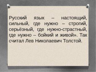 Русский язык – настоящий, сильный, где нужно – строгий, серьёзный, где нужно-