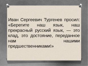 Иван Сергеевич Тургенев просил: «Берегите наш язык, наш прекрасный русский яз