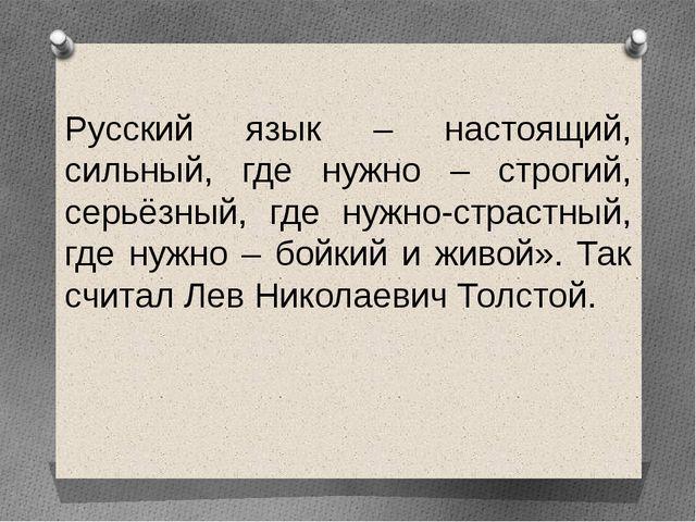 Русский язык – настоящий, сильный, где нужно – строгий, серьёзный, где нужно-...